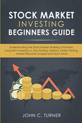 Stock Market Investing Beginners Guide: Understanding the Stock Market, Building a Portfolio, Long Term Investing vs. Day Trading, Options, Online Trading, Market Research Analysis and Much More