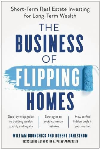 The Business of Flipping Homes: Short-Term Real Estate Investing for Long-Term Wealth