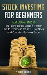 Stock Investing for Beginners: Marijuana Stocks – 10 Penny Stocks Under $1 which Could Explode in the 2019 Pot Stock and Cannabis Business Boom