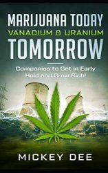 Marijuana Today Vanadium & Uranium Tomorrow: Companies to Get in Early Hold and Grow Rich