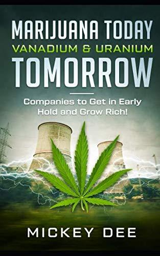 Marijuana Today Vanadium & Uranium Tomorrow: Companies to Get in Early Hold and Grow Rich