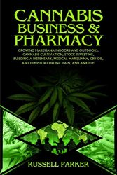 Cannabis Business and Pharmacy: Growing Marijuana Indoors and Outdoors, Cannabis Cultivation, Stock Investing, Building a Dispensary, Medical Marijuana, CBD Oil, Hemp for Chronic Pain, and Anxiety!