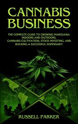 Cannabis Business: The Complete Guide to Growing Marijuana Indoors and Outdoors, Cannabis Cultivation, Stock Investing, and Building a Successful Dispensary!