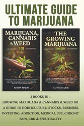 Ultimate Guide To Marijuana: 2 Books In 1 – Growing Marijuana & Cannabis & Weed 101 – A Guide To Horticulture, Stocks, Business, Investing, Addiction, Medical Use, Chronic Pain, CBD & Spirituality