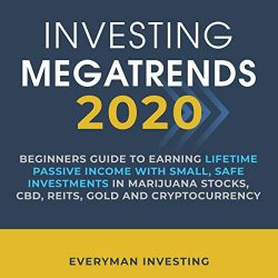 Investing Megatrends 2020: Beginners Guide to Earning Lifetime Passive Income with Small, Safe Investments in Marijuana Stocks, CBD, REITs, Gold and Cryptocurrency