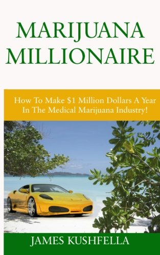 Marijuana Millionaire: How To Make $1 Million Dollars A Year In The Medical Marijuana Industry!