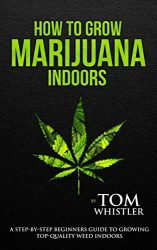 How to Grow Marijuana: Indoors – A Step-by-Step Beginner's Guide to Growing Top-Quality Weed Indoors (Volume 1)