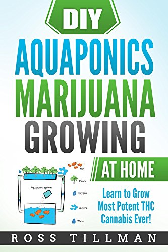 DIY  Aquaponics Marijuana Growing at Home: Learn to Grow Most Potent THC Cannabis Ever!