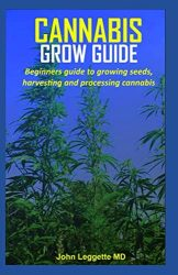 CANNABIS GROW GUIDE: Beginners guide to growing seeds, harvesting and processing cannabis
