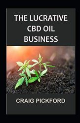 THE LUCRATIVE CBD OIL BUSINESS.: A STEP BY STEP IN MAKING PROFIT ON CBD BUSINESS.