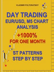 Day Trading EUR/USD, M5 Chart Analysis +1000% for One Month ST Patterns Step by Step (Trading strategies, Forex trading, Futures trading Book 4)