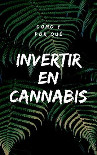 Cómo y Por Qué Invertir en Cannabis: (marihuana, stocks, forex, trading, ganar dinero online, inversión, fuentes, bolsa de valores) (Spanish Edition)