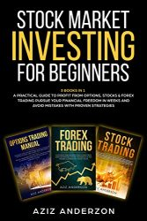 STOCK MARKET INVESTING FOR BEGINNERS: 3 Books in 1 – A Practical Guide to Profit from Options, Stocks & Forex Trading. Pursue Your Financial Freedom in … (Passive Income for Beginners, Book 2)
