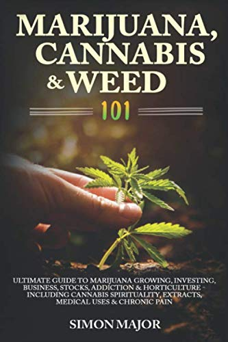 Marijuana, Cannabis & Weed 101: Ultimate Guide To Marijuana Growing, Investing, Business, Stocks, Addiction & Horticulture – Including Cannabis Spirituality, Extracts, Medical Uses & Chronic Pain