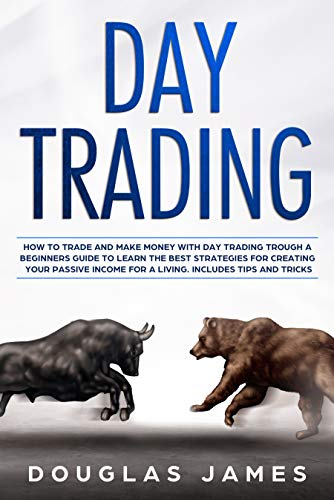 DAY TRADING: HOW TO TRADE AND MAKE MONEY WITH DAY TRADING THROUGH A BEGINNERS GUIDE TO LEARN THE BEST STRATEGIES FOR CREATING YOUR PASSIVE INCOME FOR A LIVING. INCLUDES TIPS AND TRICKS