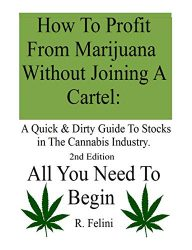 How To Profit From Marijuana Without Joining A Cartel: A Quick & Dirty Guide To Stocks in The Cannabis Industry.: 2nd Edition  All You Need To Begin
