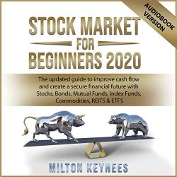 Stock Market for Beginners 2020: The Updated Guide to Improve Cash Flow and Create a Secure Financial Future with Stocks, Bonds, Mutual Funds, Index Funds, Commodities, REITS & ETFS