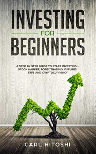 Investing for beginners: A Step By Step Guide to Start Investing – Stock Market, Forex Trading, Futures, ETFs and Cryptocurrency: The Ultimate Guide to Getting Started