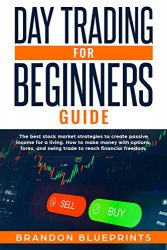 DAY TRADING FOR BEGINNERS GUIDE: THE BEST STOCK MARKET STRATEGIES TO CREATE PASSIVE INCOME FOR A LIVING.  HOW TO MAKE MONEY WITH OPTIONS, FOREX, AND SWING TRADE TO REACH FINANCIAL FREEDOM.