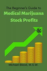 The Beginner's Guide to Medical Marijuana Stock Profits: The top 10 Stocks of 2018 & Many Other Promising Marijuana Stocks (Medical Marijuana Stocks of the year Book 1)