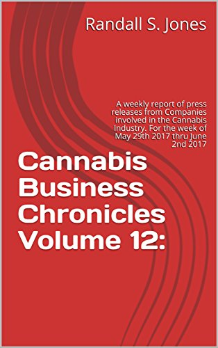Cannabis Business Chronicles Volume 12:: A weekly report of press releases from Companies involved in the Cannabis Industry. For the week of May 29th 2017 thru June 2nd 2017
