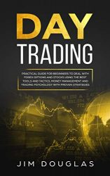 Day Trading: Practical Guide for Beginners to Deal with Forex Options and Stocks Using the Best Tools and Tactics, Money Management and Trading Psychology with Proven Strategies