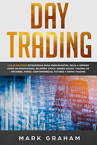 Day Trading: Las 10 Mejores Estrategias para Principiantes. Inicia a Operar como un Profesional en Penny Stock, Bienes Raíces, Trading de Opciones, Forex, … Futures y Swing Trading (Spanish Edition)