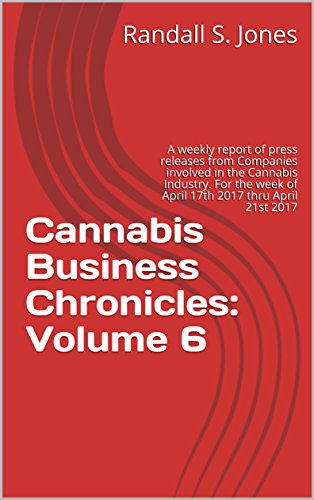 Cannabis Business Chronicles: Volume 6: A weekly report of press releases from Companies involved in the Cannabis Industry. For the week of April 17th 2017 thru April 21st 2017