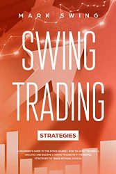 Swing Trading Strategies: A Beginner's Guide to the Stock Market. How to Apply Technical Analysis and Become a Swing Trader with Powerful Strategies to Trade Options, Stocks, Forex, Crypto and ETFs