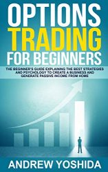 OPTION TRADING FOR BEGINNERS: THE BEGINNERS GUIDE EXPLAINING THE BEST STRATEGIES AND PSYCHOLOGY TO CREATE A BUSINESS AND GENERATE PASSIVE INCOME FROM HOME