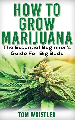 Marijuana: How to Grow Marijuana – The Essential Beginner's Guide For Big Buds