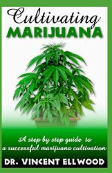 Cultivating Marijuana: A step by step guide  to  a successful marijuana cultivation.