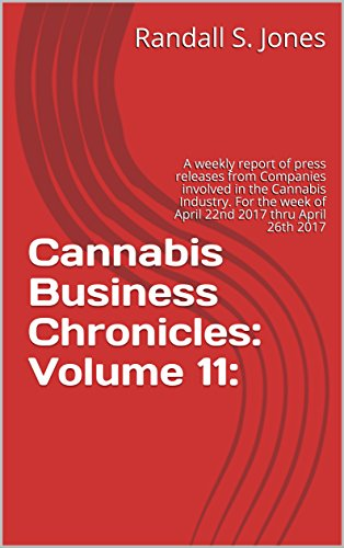 Cannabis Business Chronicles: Volume 11:: A weekly report of press releases from Companies involved in the Cannabis Industry. For the week of April 22nd 2017 thru April 26th 2017