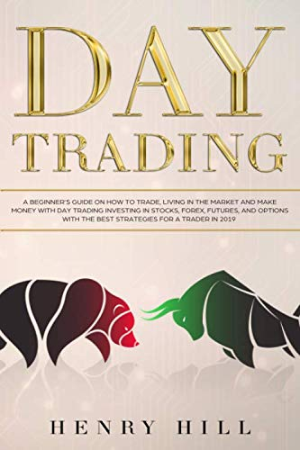 Day Trading: A Beginner's Guide on How to Trade, Living in the Market and Make Money with Day Trading Investing in Stocks, Forex, and Options with the Best Futures and Strategies for a Trader in 2019