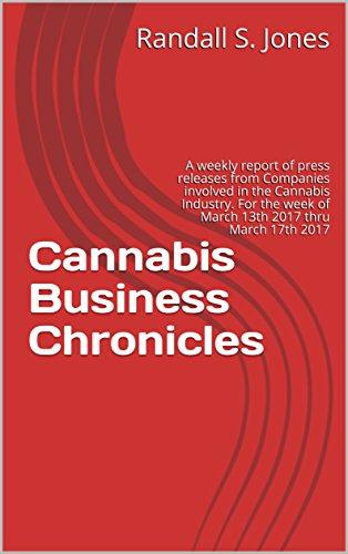 Cannabis Business Chronicles: A weekly report of press releases from  Companies involved in the Cannabis Industry. For the week of  March 13th 2017 thru March 17th 2017