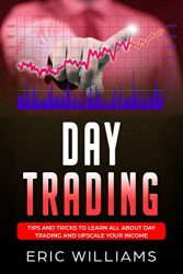 DAY TRADING: Tips and Tricks to Learn All About Day Trading and Upscale Your Income