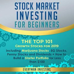 Stock Market Investing for Beginners: The Top 101 Growth Stocks for 2019: Including Marijuana Stocks, 5g Stocks, Penny Stocks and Dividends + How to Build a Starter Portfolio for Less Than $100