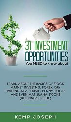 31 Investment Opportunities You NEED to know about: Learn about the basics of stock market investing, forex, day trading, Real Estate, penny stocks and even marijuana stocks (Beginners Guide)
