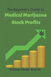 The Beginner's Guide to Medical Marijuana Stock Profits: The top 10 Stocks of 2018 & Many Other Promising Marijuana Stocks (Medical Marijuana Stocks of the year)