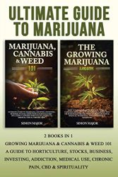Ultimate Guide To Marijuana: : 2 Books In 1 – Growing Marijuana & Cannabis & Weed 101 – A Guide To Horticulture, Stocks, Business, Investing, Addiction, Medical Use, Chronic Pain, CBD & Spirituality