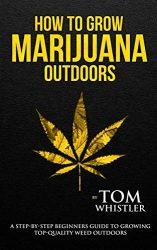 How to Grow Marijuana: Outdoors – A Step-by-Step Beginner's Guide to Growing Top-Quality Weed Outdoors (Volume 2)