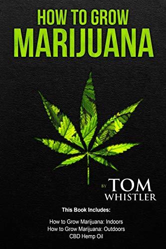 How to Grow Marijuana: 3 Manuscripts – How to Grow Marijuana Indoors, How to Grow Marijuana Outdoors, Beginner's Guide to CBD Hemp Oil