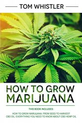 How to Grow Marijuana: 2 Manuscripts – How to Grow Marijuana: From Seed to Harvest – Complete Step by Step Guide for Beginners & CBD Hemp Oil: The Complete Beginner's Guide