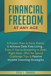 Financial Freedom at Any Age: A Proven Plan to Save Money & Achieve Debt Free Living… Even If You're Drowning in Debt Right Now – Plus No Spend Challenge Tips & Passive Income Investing Strategies