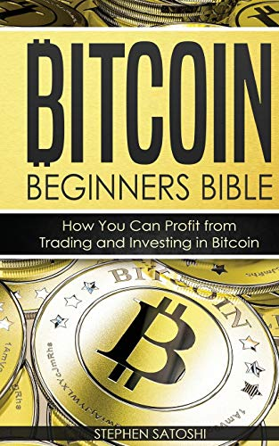 Bitcoin Beginners Bible: How You Can Profit from Trading and Investing in Bitcoin