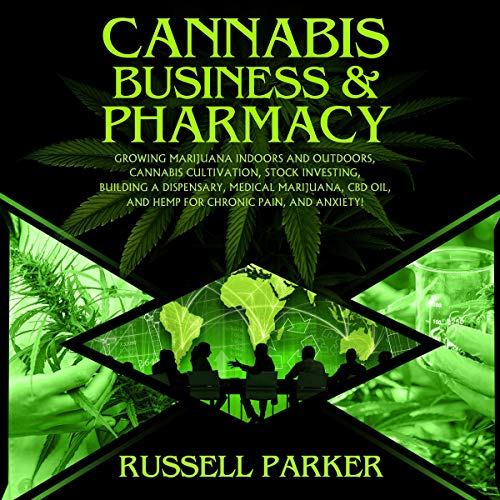 Cannabis Business & Pharmacy: Growing Marijuana Indoors and Outdoors, Cannabis Cultivation, Stock Investing, Building a Dispensary, Medical Marijuana, CBD Oil, Hemp for Chronic Pain, and Anxiety!