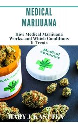MEDICAL MARIJUANA: How Medical Marijuana Works, and Which Conditions It Treats