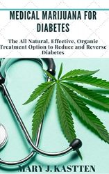 MEDICAL MARIJUANA FOR DIABETES: The All Natural, Effective, Organic Treatment Option to Reduce and Reverse Diabetes