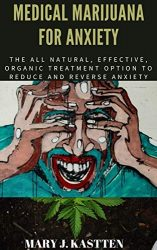 MEDICAL MARIJUANA FOR ANXIETY: The All Natural, Effective, Organic Treatment Option to Reduce and Reverse Anxiety