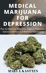 MEDICAL MARIJUANA FOR DEPRESSION: The All Natural, Effective, Organic Treatment Option to Reduce and Reverse Depression